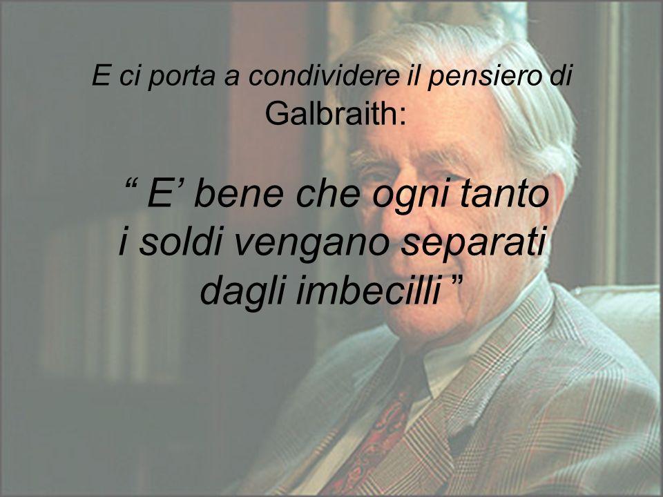 E ci porta a condividere il pensiero di Galbraith: E bene che ogni tanto i soldi vengano separati dagli imbecilli