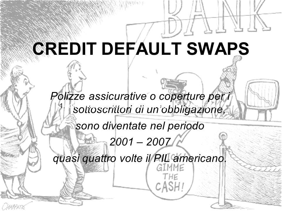 CREDIT DEFAULT SWAPS Polizze assicurative o coperture per i sottoscrittori di unobbligazione, sono diventate nel periodo 2001 – 2007 quasi quattro vol