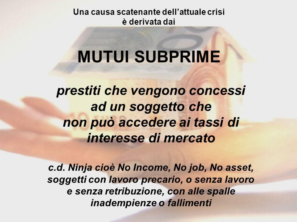 Una causa scatenante dellattuale crisi è derivata dai MUTUI SUBPRIME prestiti che vengono concessi ad un soggetto che non può accedere ai tassi di int