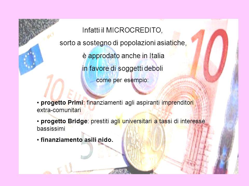 Infatti il MICROCREDITO, sorto a sostegno di popolazioni asiatiche, è approdato anche in Italia in favore di soggetti deboli come per esempio: progett