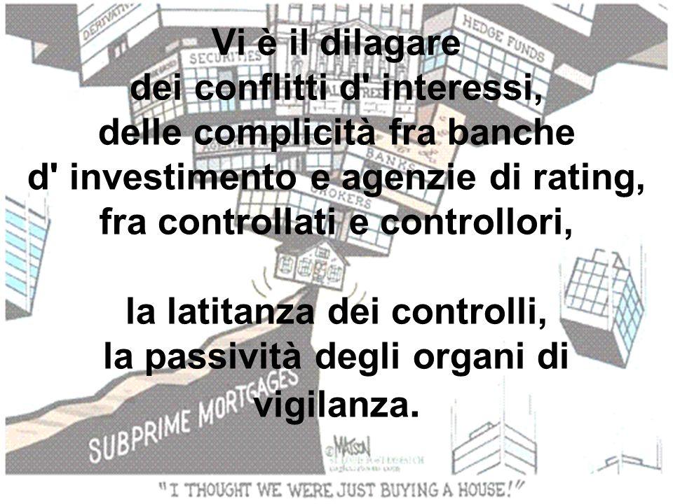 Vi è il dilagare dei conflitti d' interessi, delle complicità fra banche d' investimento e agenzie di rating, fra controllati e controllori, la latita