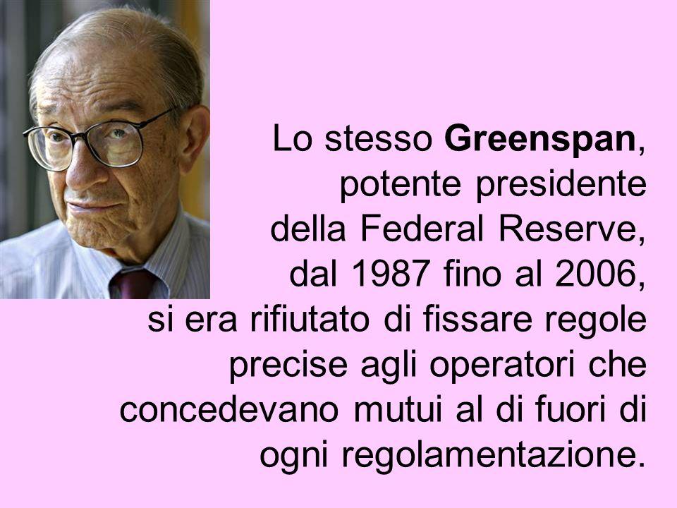 Lo stesso Greenspan, potente presidente della Federal Reserve, dal 1987 fino al 2006, si era rifiutato di fissare regole precise agli operatori che co
