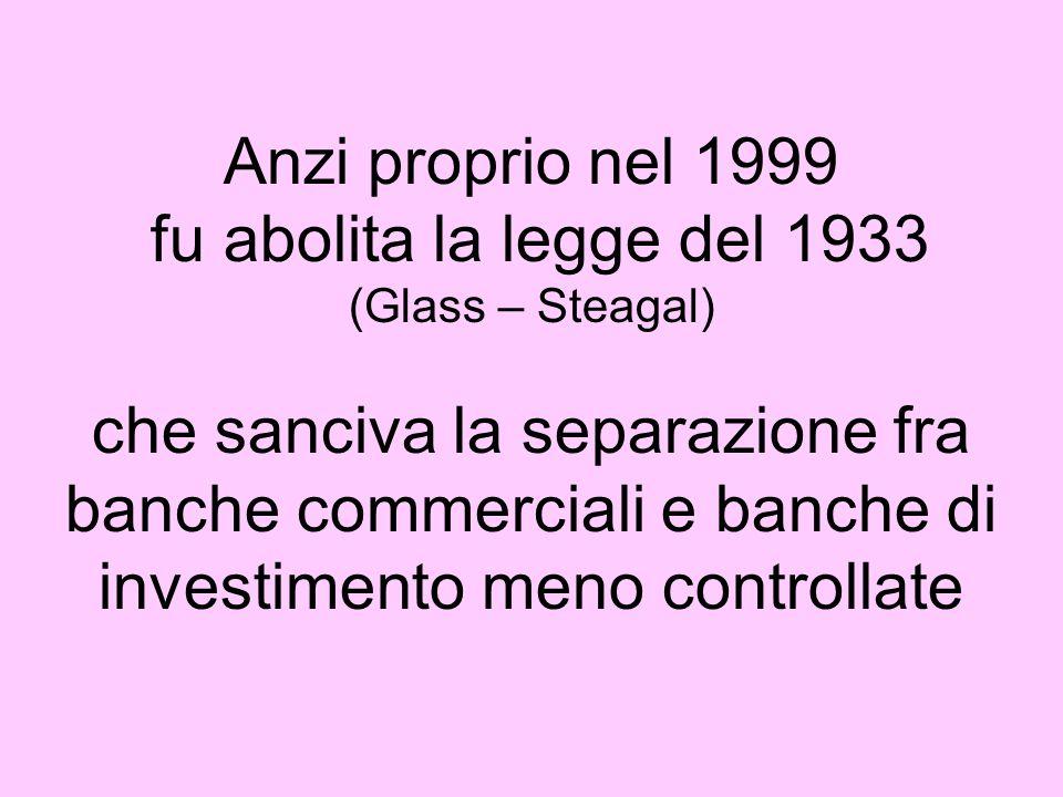 Anzi proprio nel 1999 fu abolita la legge del 1933 (Glass – Steagal) che sanciva la separazione fra banche commerciali e banche di investimento meno c