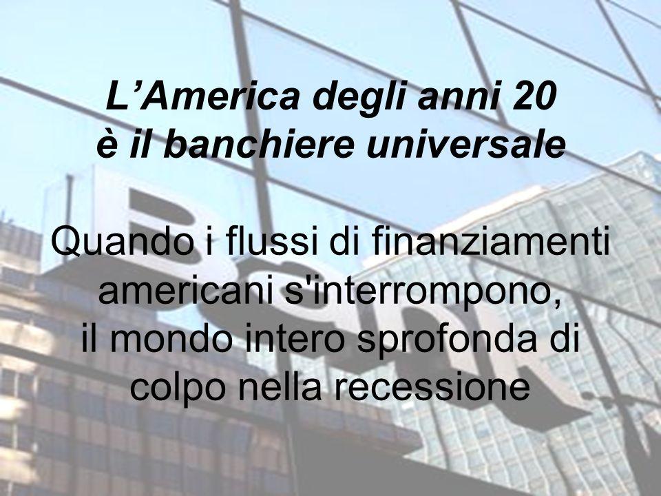 LAmerica degli anni 20 è il banchiere universale Quando i flussi di finanziamenti americani s'interrompono, il mondo intero sprofonda di colpo nella r