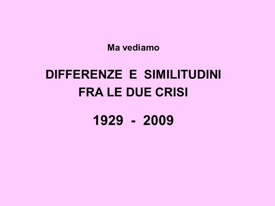 Ma vediamo DIFFERENZE E SIMILITUDINI FRA LE DUE CRISI 1929 - 2009