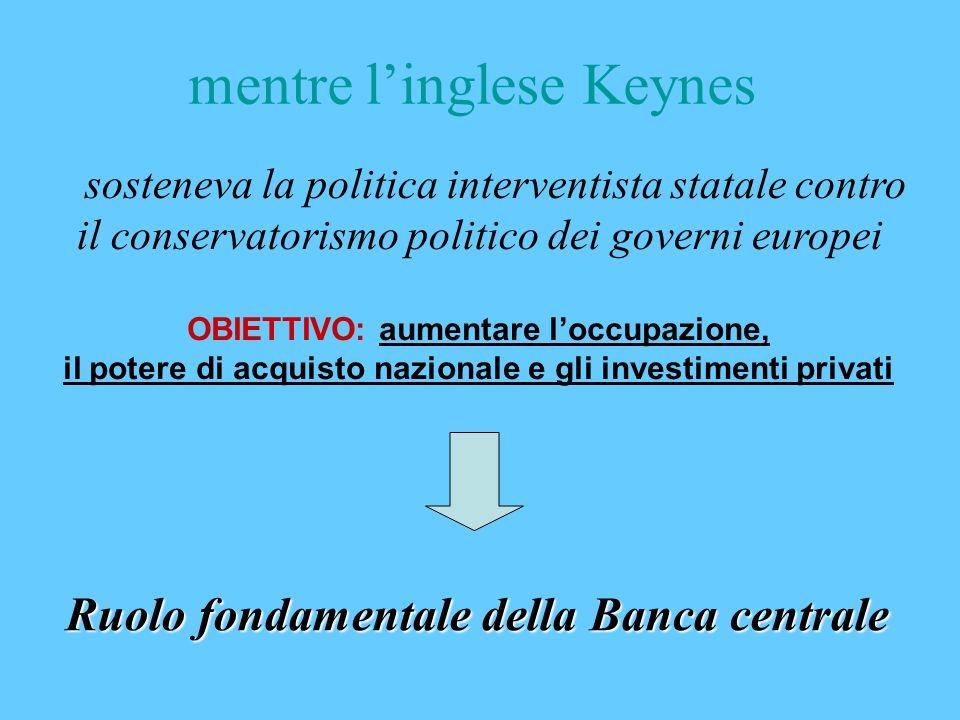 mentre linglese Keynes OBIETTIVO: aumentare loccupazione, il potere di acquisto nazionale e gli investimenti privati sosteneva la politica interventis
