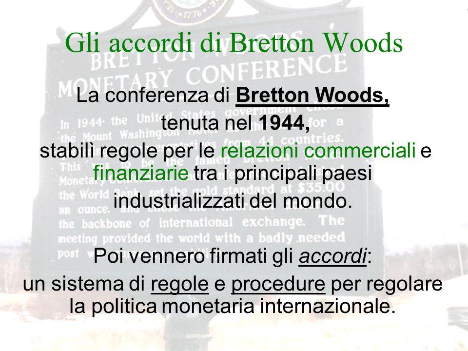 Gli accordi di Bretton Woods La conferenza di Bretton Woods, tenuta nel 1944, stabilì regole per le relazioni commerciali e finanziarie tra i principa