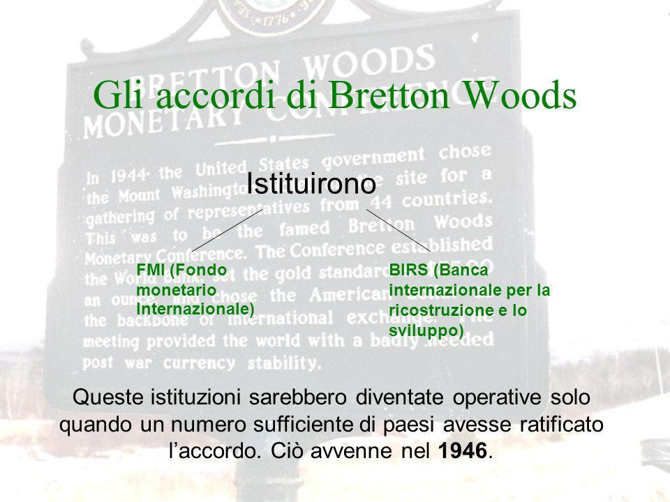 Gli accordi di Bretton Woods FMI (Fondo monetario Internazionale) BIRS (Banca internazionale per la ricostruzione e lo sviluppo) Istituirono Queste is