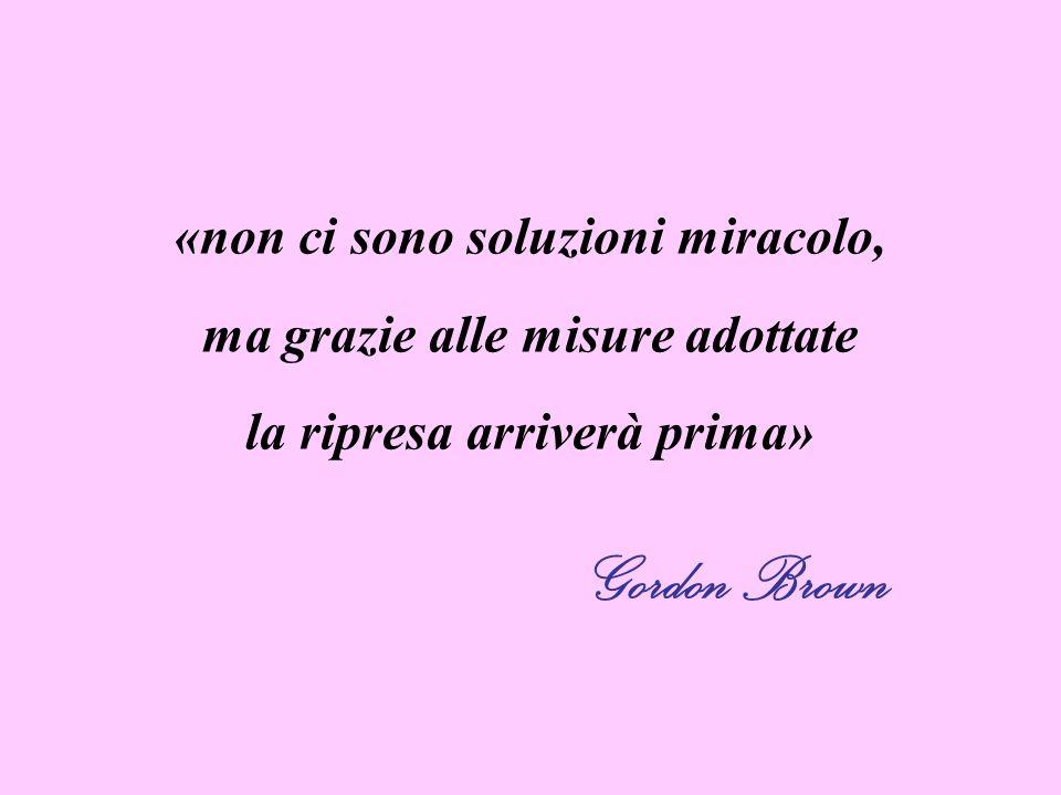 «non ci sono soluzioni miracolo, ma grazie alle misure adottate la ripresa arriverà prima» Gordon Brown