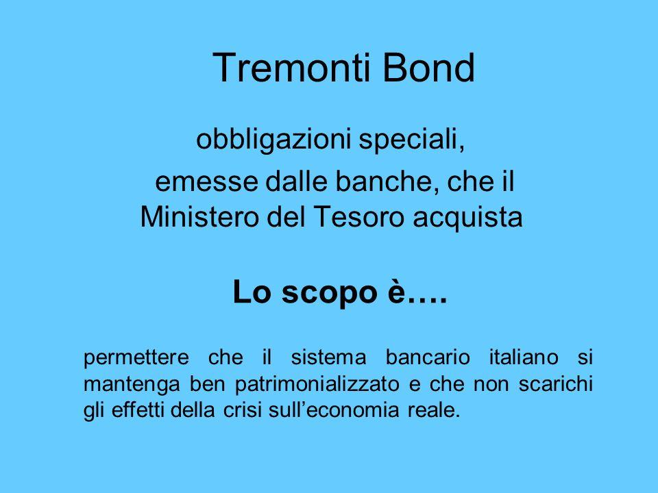 Tremonti Bond obbligazioni speciali, emesse dalle banche, che il Ministero del Tesoro acquista Lo scopo è…. permettere che il sistema bancario italian