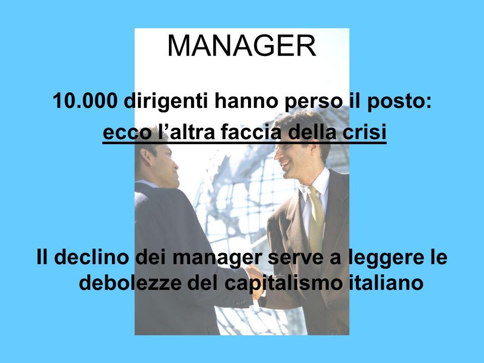 MANAGER 10.000 dirigenti hanno perso il posto: ecco laltra faccia della crisi Il declino dei manager serve a leggere le debolezze del capitalismo ital