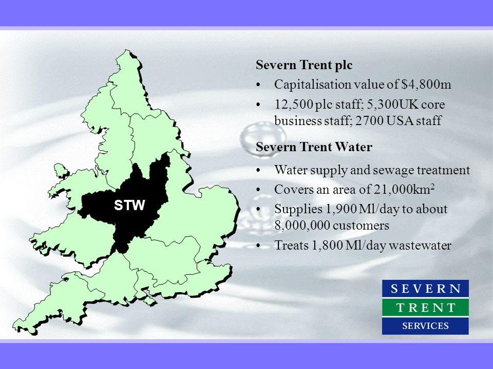 STW Severn Trent plc Capitalisation value of $4,800m 12,500 plc staff; 5,300UK core business staff; 2700 USA staff Severn Trent Water Water supply and