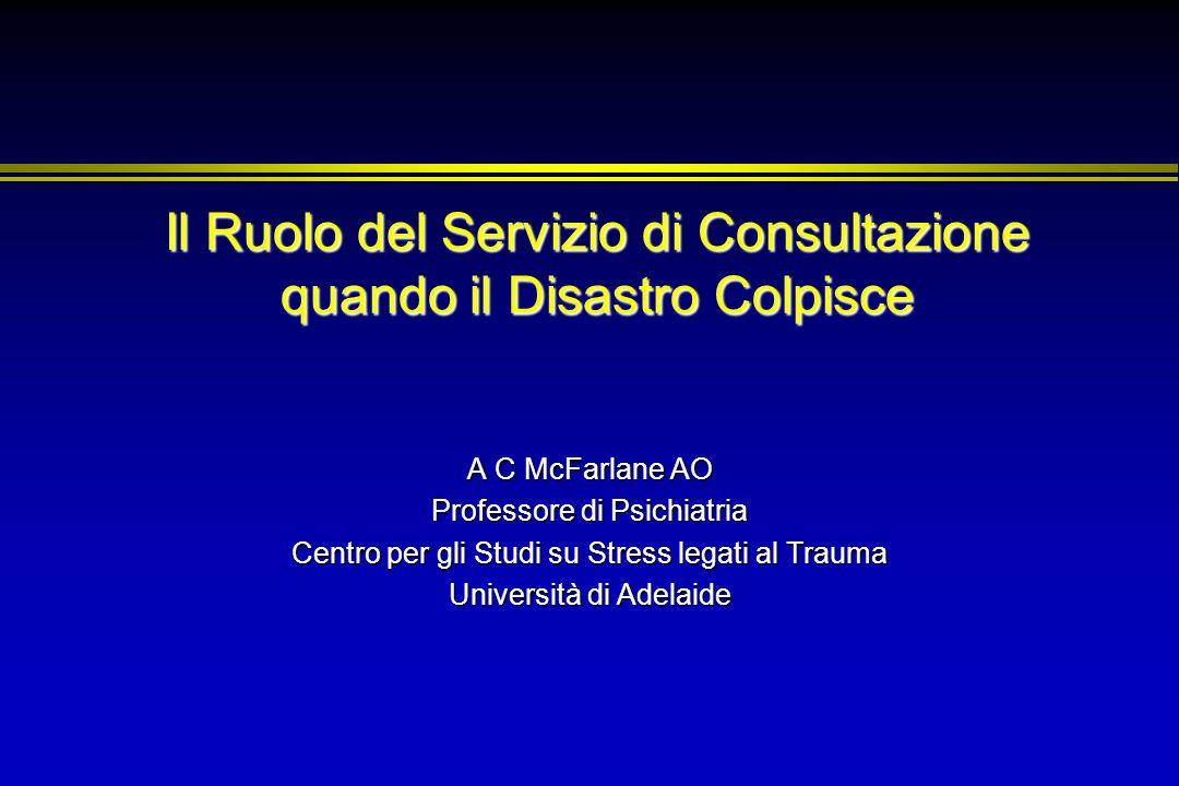 Il Ruolo del Servizio di Consultazione quando il Disastro Colpisce A C McFarlane AO Professore di Psichiatria Centro per gli Studi su Stress legati al