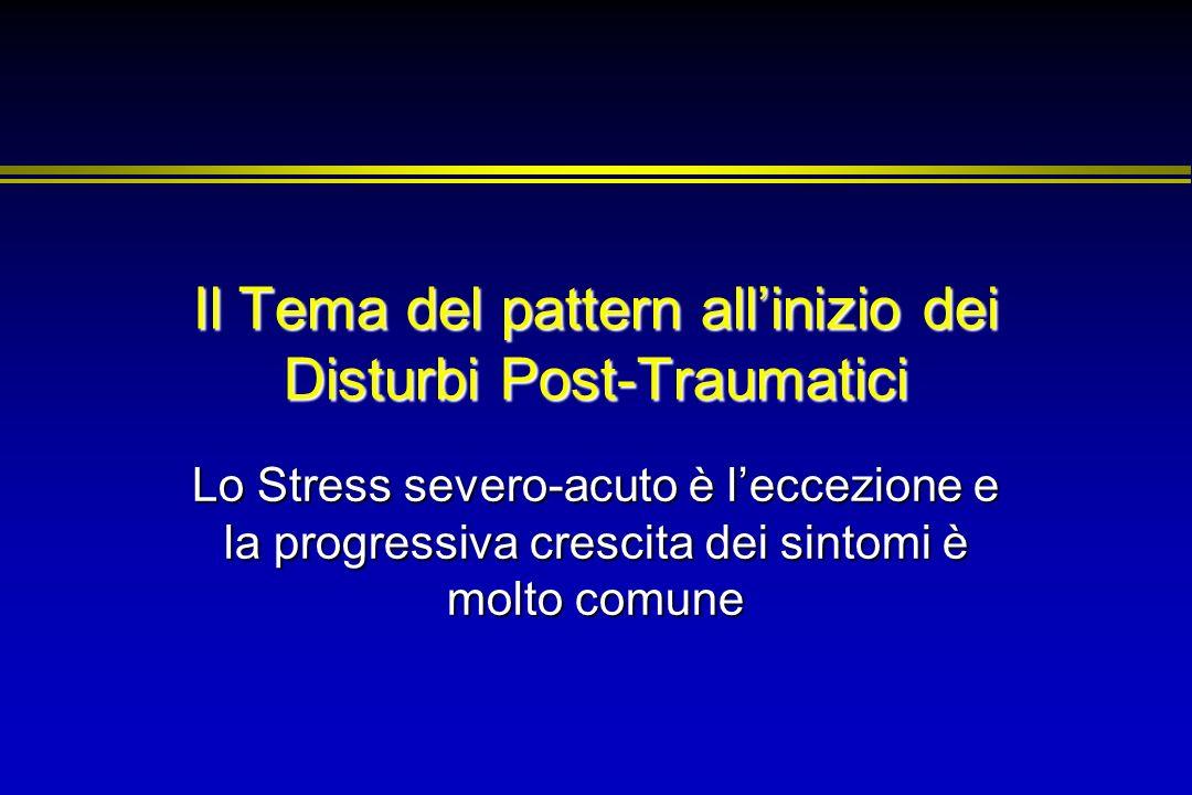 Il Tema del pattern allinizio dei Disturbi Post-Traumatici Lo Stress severo-acuto è leccezione e la progressiva crescita dei sintomi è molto comune