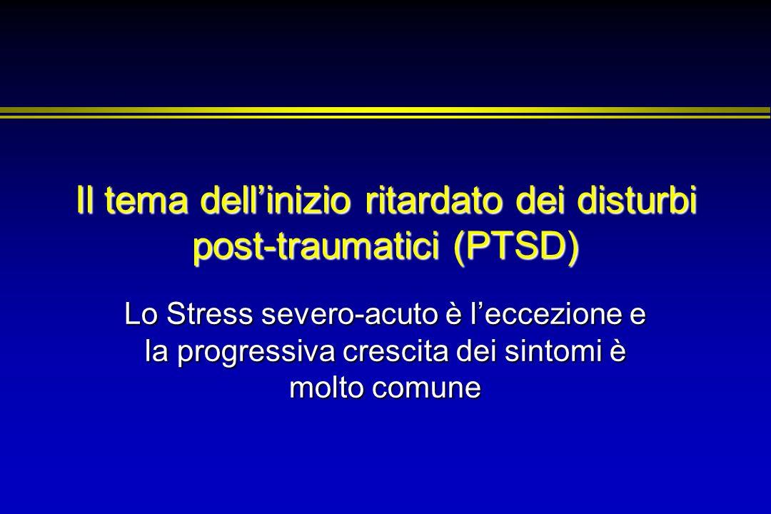 Il tema dellinizio ritardato dei disturbi post-traumatici (PTSD) Lo Stress severo-acuto è leccezione e la progressiva crescita dei sintomi è molto com