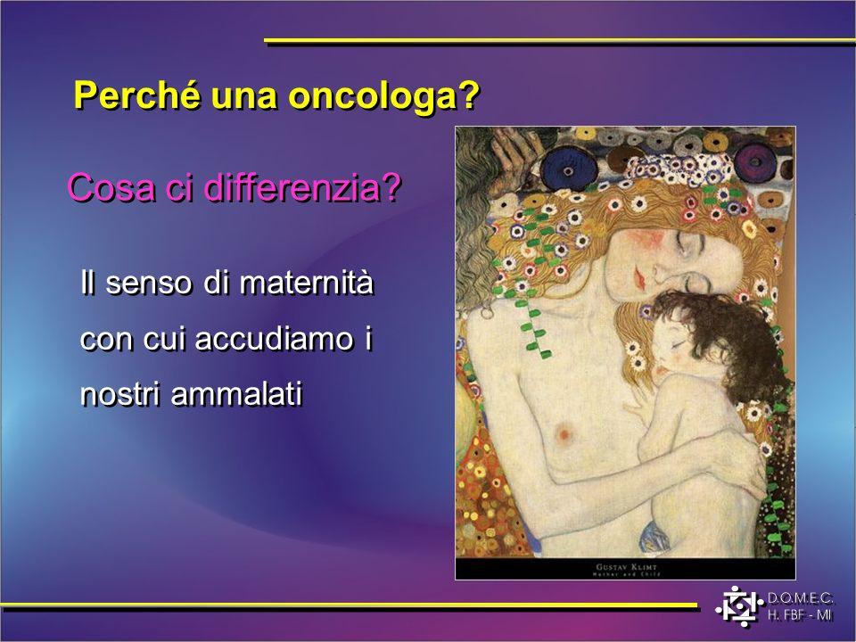 Cosa ci differenzia? Il senso di maternità con cui accudiamo i nostri ammalati Perché una oncologa?