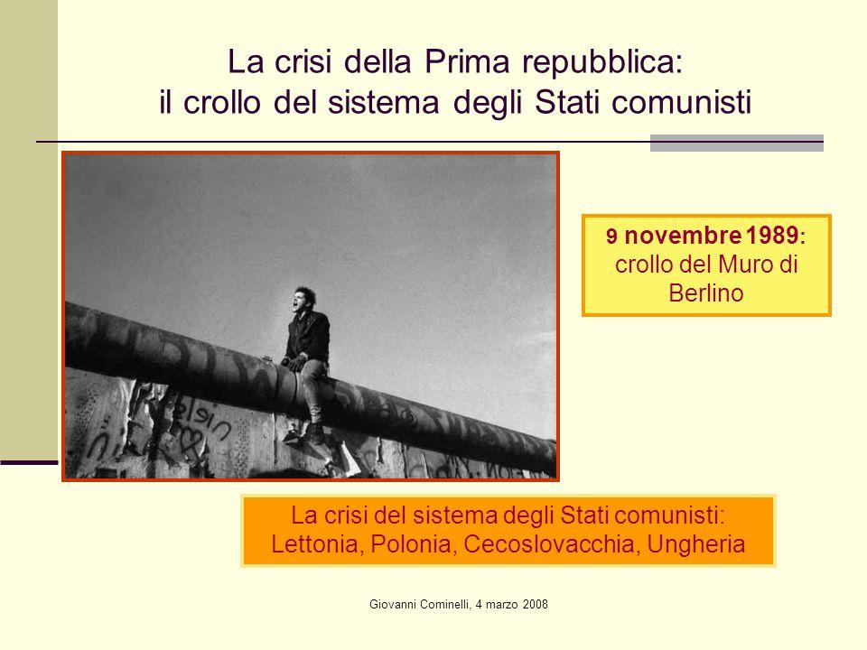 Giovanni Cominelli, 4 marzo 2008 La crisi della Prima repubblica: il crollo del sistema degli Stati comunisti 9 novembre 1989 : crollo del Muro di Berlino La crisi del sistema degli Stati comunisti: Lettonia, Polonia, Cecoslovacchia, Ungheria