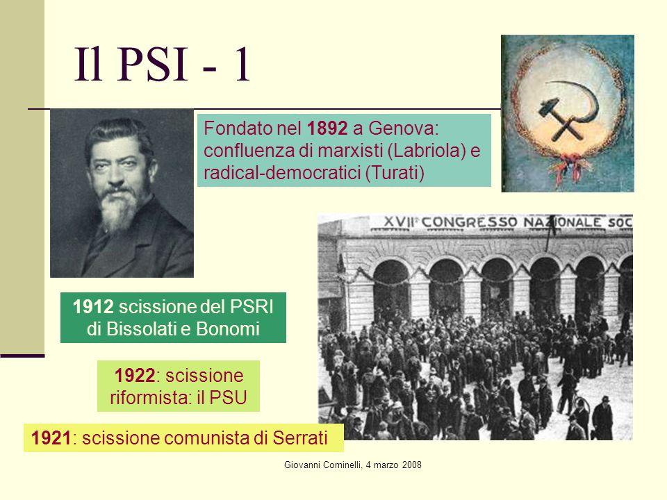Giovanni Cominelli, 4 marzo 2008 Il PSI - 1 Fondato nel 1892 a Genova: confluenza di marxisti (Labriola) e radical-democratici (Turati) 1912 scissione del PSRI di Bissolati e Bonomi 1921: scissione comunista di Serrati 1922: scissione riformista: il PSU
