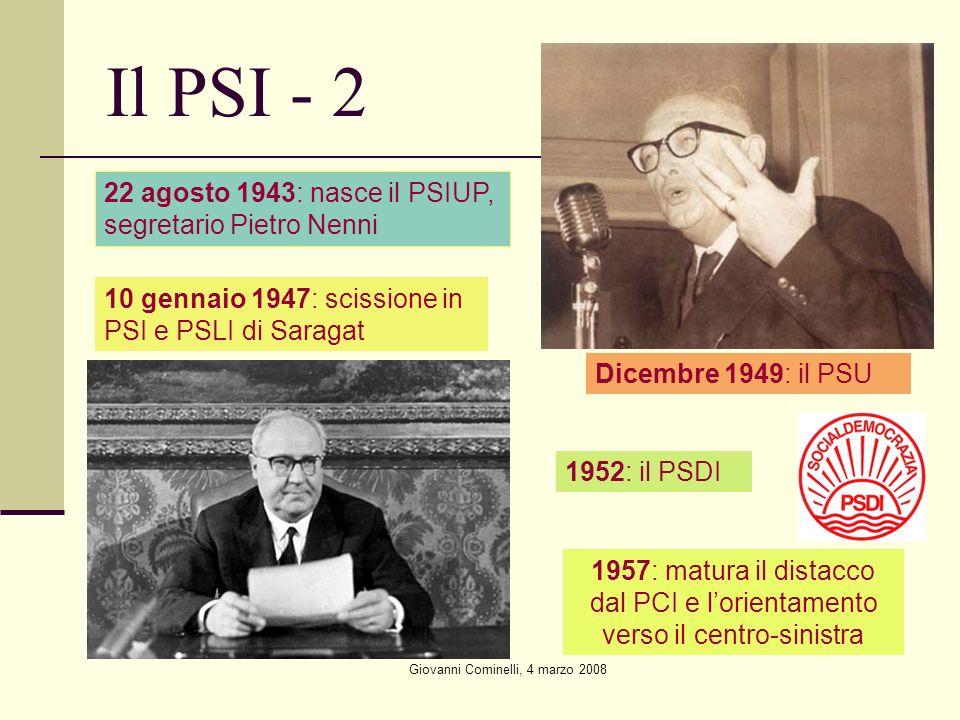 Giovanni Cominelli, 4 marzo 2008 Il PSI - 2 22 agosto 1943: nasce il PSIUP, segretario Pietro Nenni 10 gennaio 1947: scissione in PSI e PSLI di Saragat Dicembre 1949: il PSU 1952: il PSDI 1957: matura il distacco dal PCI e lorientamento verso il centro-sinistra