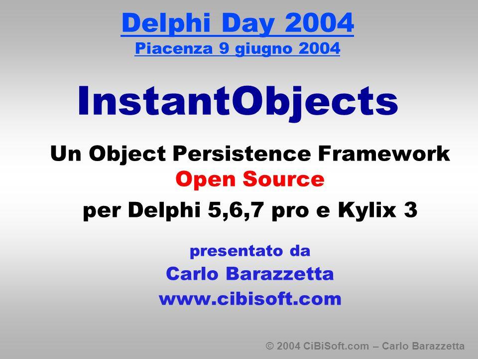 © 2004 CiBiSoft.com – Carlo Barazzetta Delphi Day 2004 Piacenza 9 giugno 2004 InstantObjects Un Object Persistence Framework Open Source per Delphi 5,6,7 pro e Kylix 3 presentato da Carlo Barazzetta www.cibisoft.com