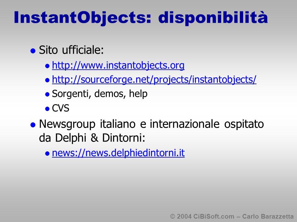© 2004 CiBiSoft.com – Carlo Barazzetta InstantObjects: disponibilità Sito ufficiale: http://www.instantobjects.org http://sourceforge.net/projects/instantobjects/ Sorgenti, demos, help CVS Newsgroup italiano e internazionale ospitato da Delphi & Dintorni: news://news.delphiedintorni.it