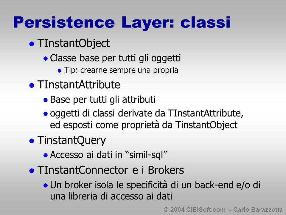 © 2004 CiBiSoft.com – Carlo Barazzetta Persistence Layer: classi TInstantObject Classe base per tutti gli oggetti Tip: crearne sempre una propria TInstantAttribute Base per tutti gli attributi oggetti di classi derivate da TInstantAttribute, ed esposti come proprietà da TinstantObject TinstantQuery Accesso ai dati in simil-sql TInstantConnector e i Brokers Un broker isola le specificità di un back-end e/o di una libreria di accesso ai dati