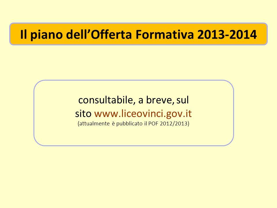 consultabile, a breve, sul sito www.liceovinci.gov.it (attualmente è pubblicato il POF 2012/2013) Il piano dellOfferta Formativa 2013-2014