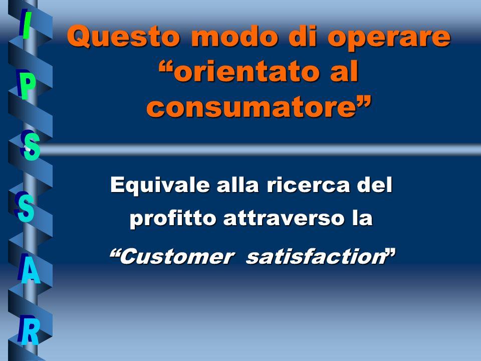 Questo modo di operare orientato al consumatore Equivale alla ricerca del profitto attraverso la Customer satisfaction