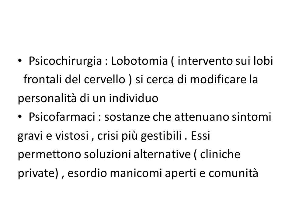 Psicochirurgia : Lobotomia ( intervento sui lobi frontali del cervello ) si cerca di modificare la personalità di un individuo Psicofarmaci : sostanze che attenuano sintomi gravi e vistosi, crisi più gestibili.