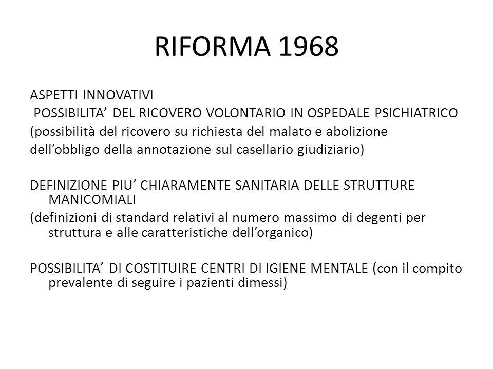 RIFORMA 1968 ASPETTI INNOVATIVI POSSIBILITA DEL RICOVERO VOLONTARIO IN OSPEDALE PSICHIATRICO (possibilità del ricovero su richiesta del malato e abolizione dellobbligo della annotazione sul casellario giudiziario) DEFINIZIONE PIU CHIARAMENTE SANITARIA DELLE STRUTTURE MANICOMIALI (definizioni di standard relativi al numero massimo di degenti per struttura e alle caratteristiche dellorganico) POSSIBILITA DI COSTITUIRE CENTRI DI IGIENE MENTALE (con il compito prevalente di seguire i pazienti dimessi)