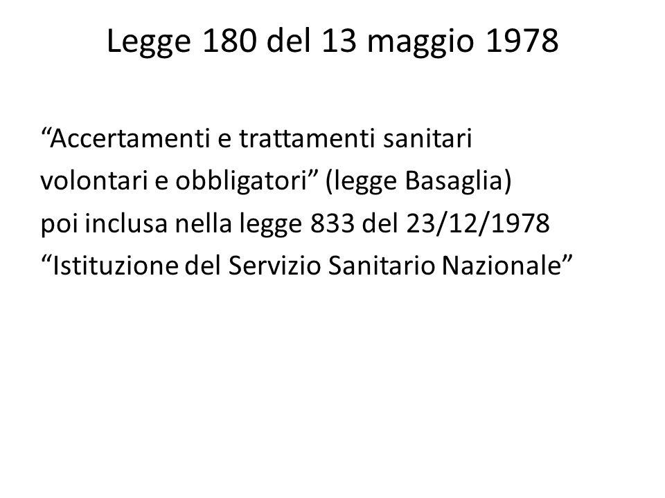 Legge 180 del 13 maggio 1978 Accertamenti e trattamenti sanitari volontari e obbligatori (legge Basaglia) poi inclusa nella legge 833 del 23/12/1978 Istituzione del Servizio Sanitario Nazionale