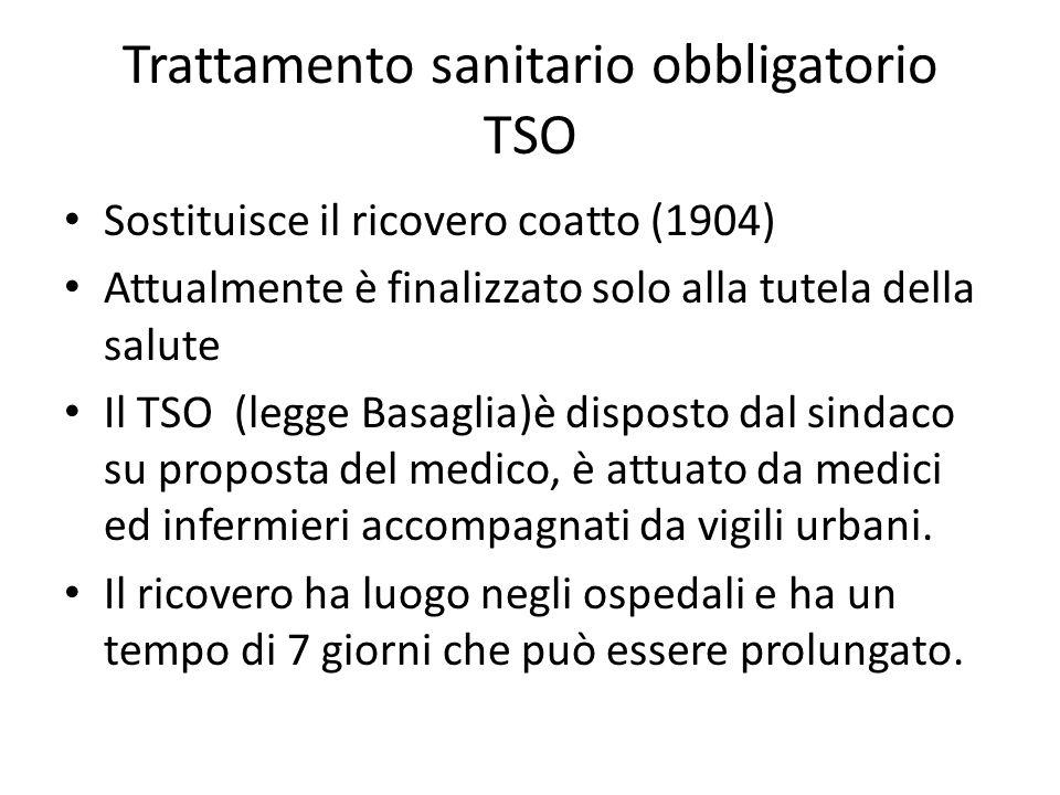 Trattamento sanitario obbligatorio TSO Sostituisce il ricovero coatto (1904) Attualmente è finalizzato solo alla tutela della salute Il TSO (legge Basaglia)è disposto dal sindaco su proposta del medico, è attuato da medici ed infermieri accompagnati da vigili urbani.