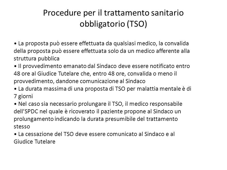 Procedure per il trattamento sanitario obbligatorio (TSO) La proposta può essere effettuata da qualsiasi medico, la convalida della proposta può essere effettuata solo da un medico afferente alla struttura pubblica Il provvedimento emanato dal Sindaco deve essere notificato entro 48 ore al Giudice Tutelare che, entro 48 ore, convalida o meno il provvedimento, dandone comunicazione al Sindaco La durata massima di una proposta di TSO per malattia mentale è di 7 giorni Nel caso sia necessario prolungare il TSO, il medico responsabile dellSPDC nel quale è ricoverato il paziente propone al Sindaco un prolungamento indicando la durata presumibile del trattamento stesso La cessazione del TSO deve essere comunicato al Sindaco e al Giudice Tutelare