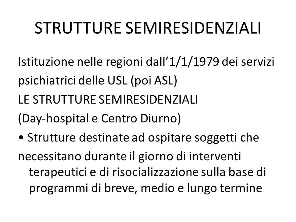 STRUTTURE SEMIRESIDENZIALI Istituzione nelle regioni dall1/1/1979 dei servizi psichiatrici delle USL (poi ASL) LE STRUTTURE SEMIRESIDENZIALI (Day-hospital e Centro Diurno) Strutture destinate ad ospitare soggetti che necessitano durante il giorno di interventi terapeutici e di risocializzazione sulla base di programmi di breve, medio e lungo termine