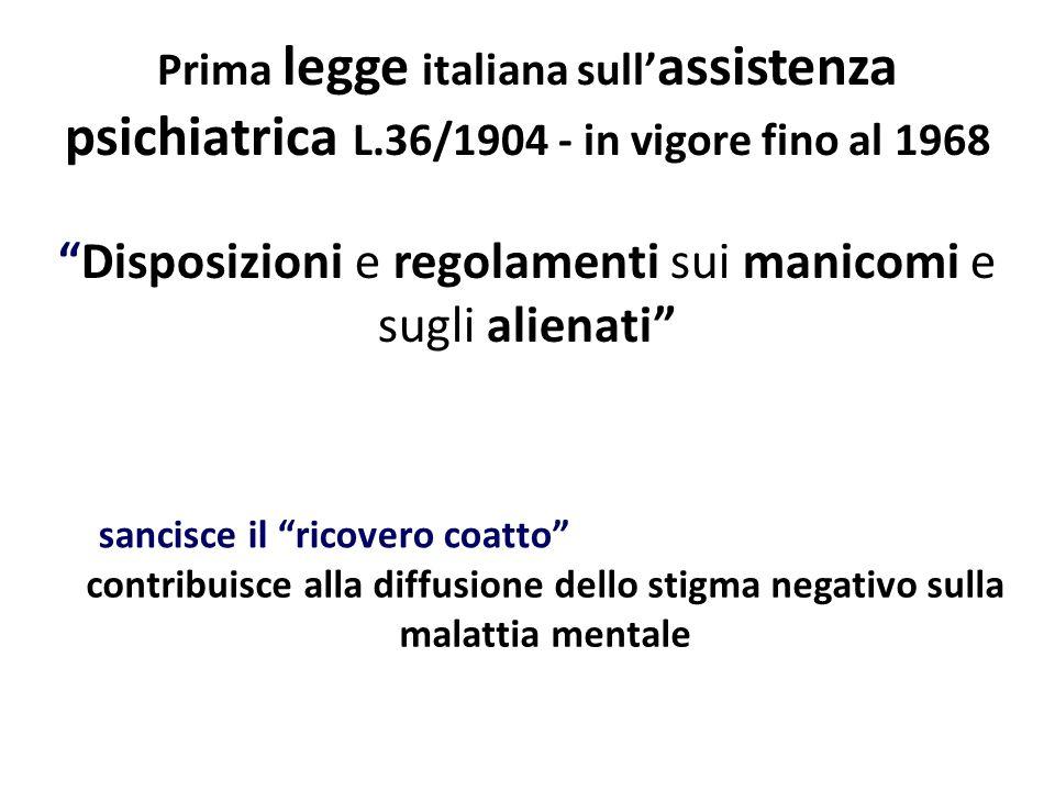 Prima legge italiana sull assistenza psichiatrica L.36/1904 - in vigore fino al 1968 sancisce il ricovero coatto contribuisce alla diffusione dello stigma negativo sulla malattia mentale Disposizioni e regolamenti sui manicomi e sugli alienati