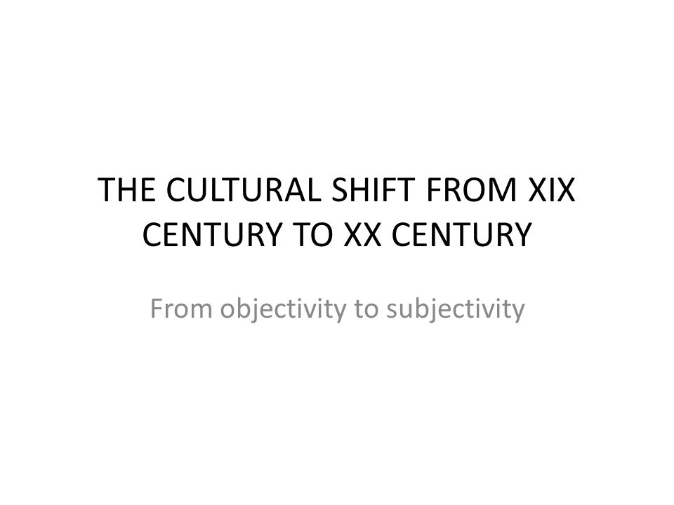 THE CULTURAL SHIFT FROM XIX CENTURY TO XX CENTURY From objectivity to subjectivity