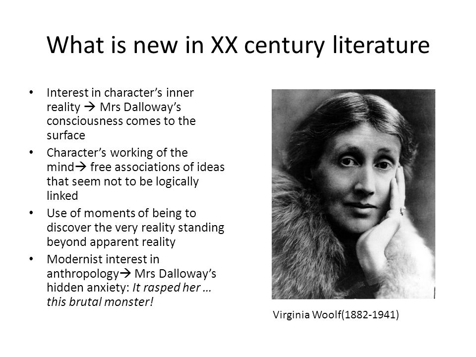 What is new in XX century literature Interest in characters inner reality Mrs Dalloways consciousness comes to the surface Characters working of the mind free associations of ideas that seem not to be logically linked Use of moments of being to discover the very reality standing beyond apparent reality Modernist interest in anthropology Mrs Dalloways hidden anxiety: It rasped her … this brutal monster.