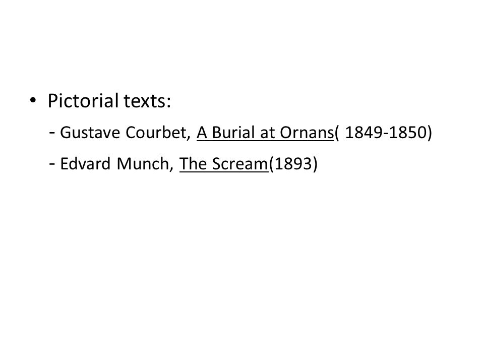 Pictorial texts: - Gustave Courbet, A Burial at Ornans( 1849-1850) - Edvard Munch, The Scream(1893)