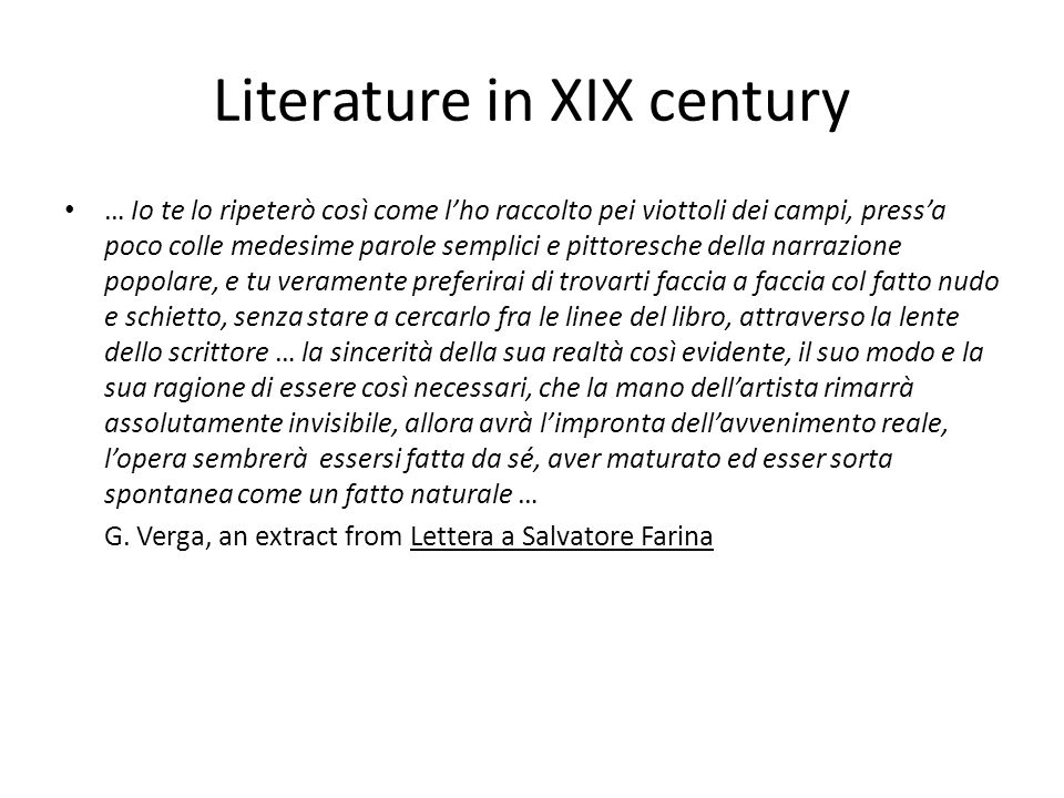 Whats interesting in the extract Vergas writing style is explained The scrupulous attention to objective reality, in particular to the humble one( Io te lo ripeterò così come lho raccolto pei viottoli dei campi) fatto nudo e schietto The will to portray reality as it is (la mano dellartista rimarrà assolutamente invisibile, allora avrà limpronta dellavvenimento reale, lopera sembrerà essersi fatta da sé) technique of impersonality Giovanni Verga(1840-1922)