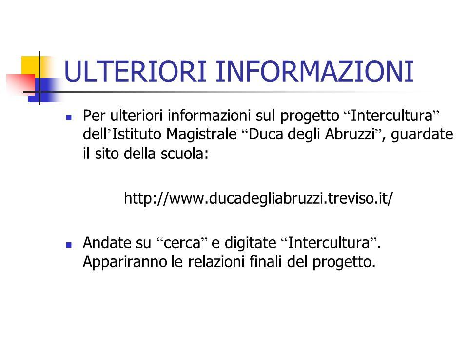 ULTERIORI INFORMAZIONI Per ulteriori informazioni sul progetto Intercultura dell Istituto Magistrale Duca degli Abruzzi, guardate il sito della scuola: http://www.ducadegliabruzzi.treviso.it/ Andate su cerca e digitate Intercultura.
