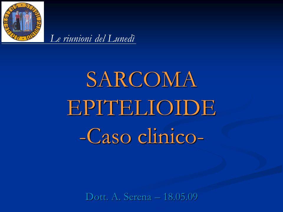 SARCOMA EPITELIOIDE -Caso clinico- Dott. A. Serena – 18.05.09 Le riunioni del Lunedì