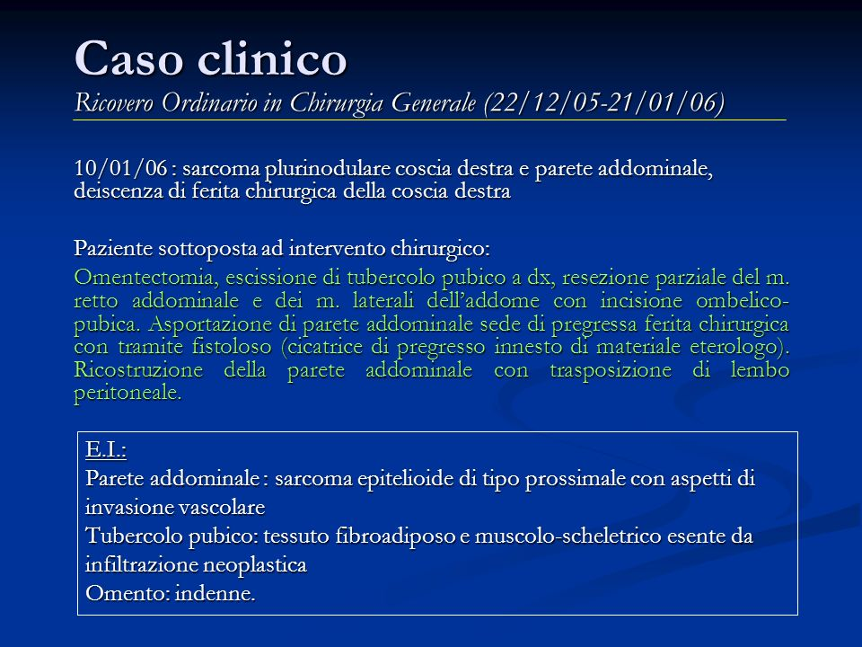 Caso clinico Ricovero Ordinario in Chirurgia Generale (22/12/05-21/01/06) 10/01/06 : sarcoma plurinodulare coscia destra e parete addominale, deiscenz