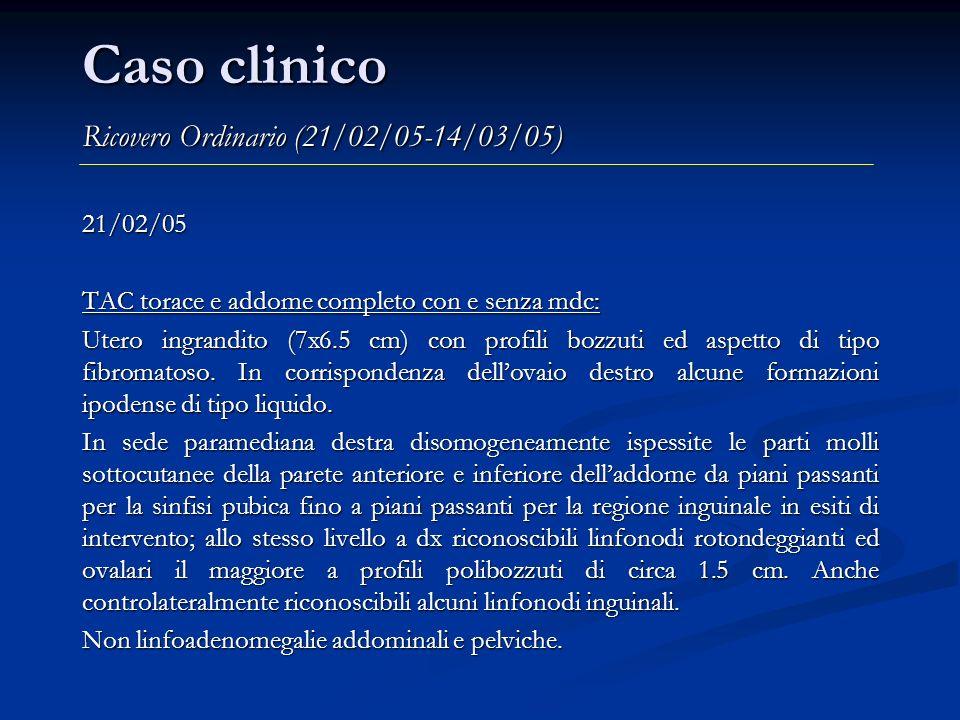 Caso clinico Ricovero Ordinario (21/02/05-14/03/05) 21/02/05 TAC torace e addome completo con e senza mdc: Utero ingrandito (7x6.5 cm) con profili boz