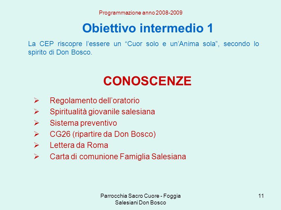 Parrocchia Sacro Cuore - Foggia Salesiani Don Bosco 11 Obiettivo intermedio 1 Programmazione anno 2008-2009 La CEP riscopre lessere un Cuor solo e unAnima sola, secondo lo spirito di Don Bosco.