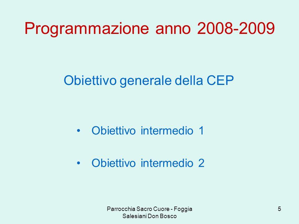 Parrocchia Sacro Cuore - Foggia Salesiani Don Bosco 6 Obiettivo intermedio 1 Programmazione anno 2008-2009 La CEP riscopre lessere un Cuor solo e un Anima sola, secondo lo spirito di Don Bosco.