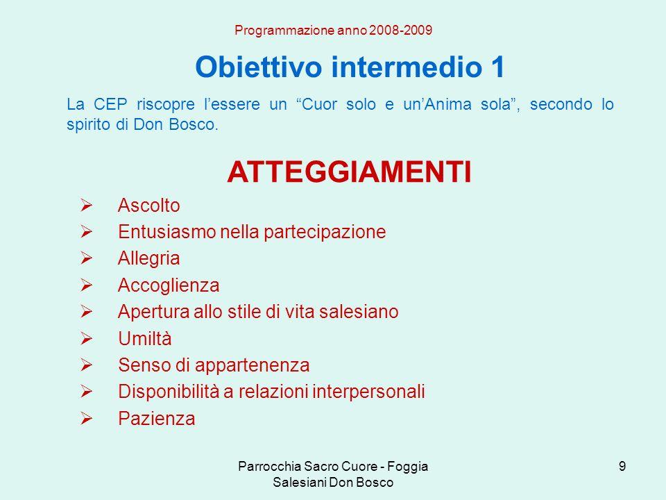 Parrocchia Sacro Cuore - Foggia Salesiani Don Bosco 9 Obiettivo intermedio 1 Programmazione anno 2008-2009 La CEP riscopre lessere un Cuor solo e unAnima sola, secondo lo spirito di Don Bosco.