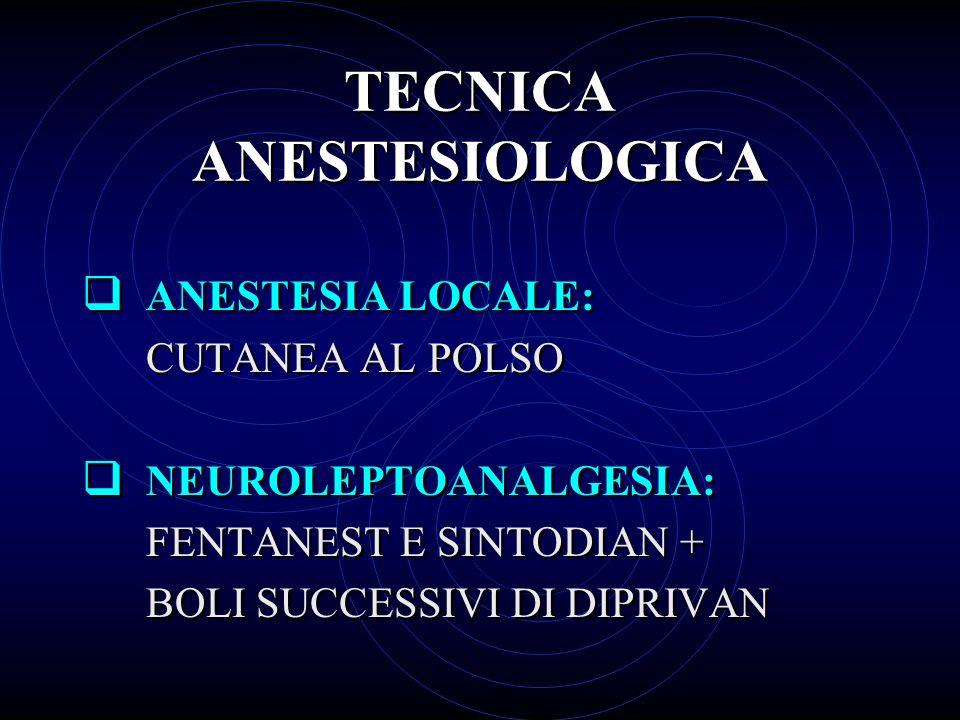 TECNICA ANESTESIOLOGICA ANESTESIA LOCALE: CUTANEA AL POLSO NEUROLEPTOANALGESIA: FENTANEST E SINTODIAN + BOLI SUCCESSIVI DI DIPRIVAN ANESTESIA LOCALE: