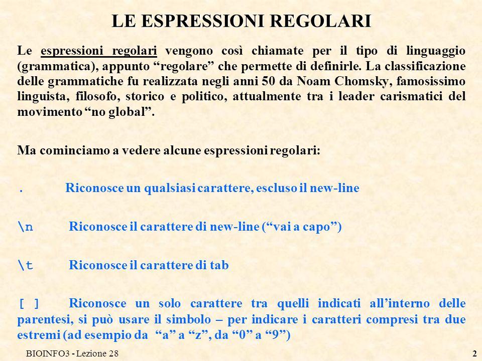 BIOINFO3 - Lezione 283 ESPRESSIONI REGOLARI: [ ] Esempi: [aeiou]riconosce una vocale [oi]riconosce una o o una i man[oi]riconosce tutte le stringhe che contengono man seguita da o o da i, ad esempio mano, mani, ma anche amano, amanita.an[oi]riconosce tutte le parole che contengono un qualunque carattere seguito da an e da o oppure i, ad esempio mano, mani, nano, nani, lanima, 6anonimo ma non animali [a-z]riconosce una lettere minuscola [A-Z]riconosce una lettera maiuscola [a-zA-Z]riconosce una lettera [0-9]riconosce una cifra (è uguale a [0123456789] o [4859013726])
