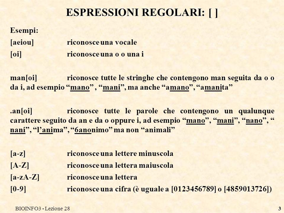BIOINFO3 - Lezione 284 ESPRESSIONI REGOLARI: [^ ] [^ ] Riconosce un carattere diverso da quelli indicati allinterno delle parentesi [^0-9] riconosce un qualsiasi carattere non numerico [^a-zA-Z] riconosce un qualsiasi carattere non alfabetico Altri simboli: \d Riconosce una cifra (= [0-9]) \D Riconosce un carattere diverso da una cifra (= [^0-9]) \w Riconosce un carattere alfanumerico (= [a-zA-Z0-9]) \W Riconosce un carattere non alfanumerico (= [^a-zA-Z0-9]) \s Riconosce un carattere di spaziatura (spazi, new-line, tab,…) \S Riconosce un carattere non di spaziatura