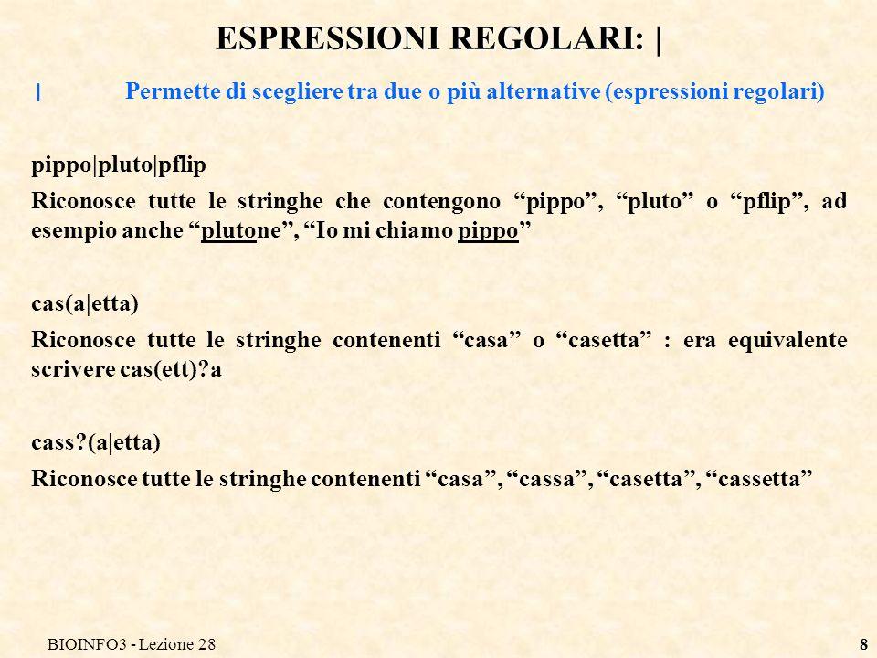 BIOINFO3 - Lezione 288 ESPRESSIONI REGOLARI: | | Permette di scegliere tra due o più alternative (espressioni regolari) pippo|pluto|pflip Riconosce tutte le stringhe che contengono pippo, pluto o pflip, ad esempio anche plutone, Io mi chiamo pippo cas(a|etta) Riconosce tutte le stringhe contenenti casa o casetta : era equivalente scrivere cas(ett) a cass (a|etta) Riconosce tutte le stringhe contenenti casa, cassa, casetta, cassetta